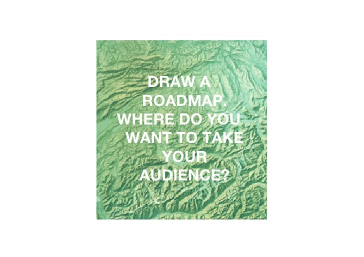 DRAW A   ROADMAP. WHERE DO YOU  WANT TO TAKE     YOUR   AUDIENCE?