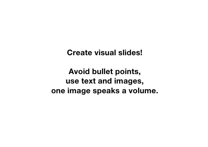 Create visual slides!       Avoid bullet points,    use text and images, one image speaks a volume.