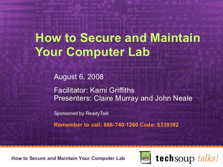 How to Secure and Maintain Your Computer Lab  August 6, 2008 Facilitator: Kami Griffiths Presenters: Claire Murray and Joh...