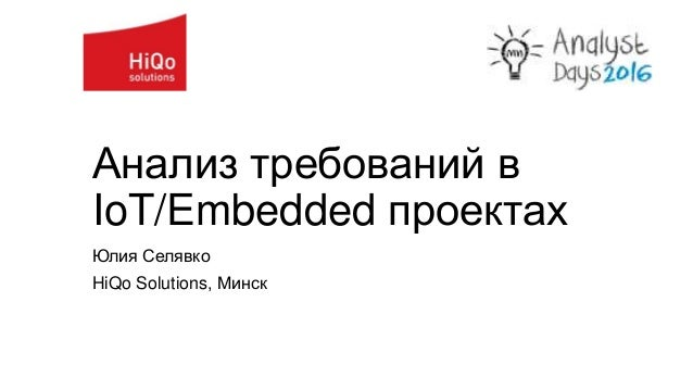 Анализ требований в IoT/Embedded проектах Юлия Селявко HiQo Solutions, Минск