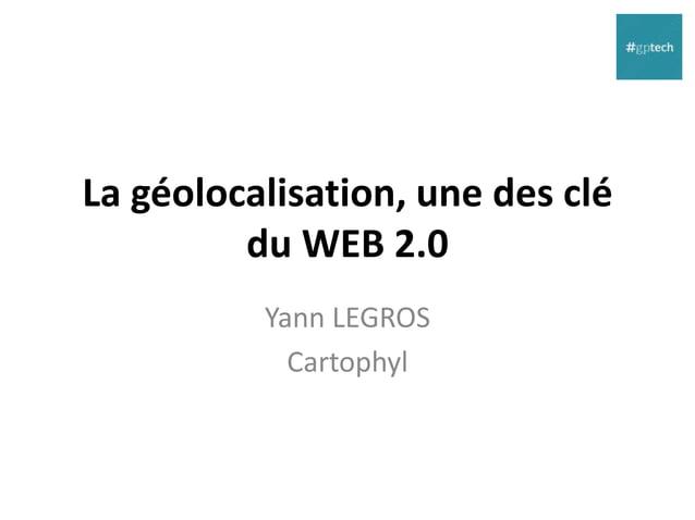 La géolocalisation, une des clé du WEB 2.0 La révolution Google  Opendata : la conquête citoyenne  Géolocalisation et gé...