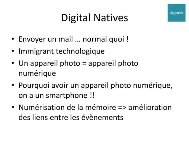 Digital Natives • Envoyer un mail … normal quoi ! • Immigrant technologique • Un appareil photo = appareil photo numérique...