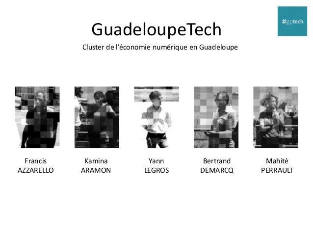 GuadeloupeTech Cluster de l'économie numérique en Guadeloupe  Francis AZZARELLO  Kamina ARAMON  Yann LEGROS  Bertrand DEMA...
