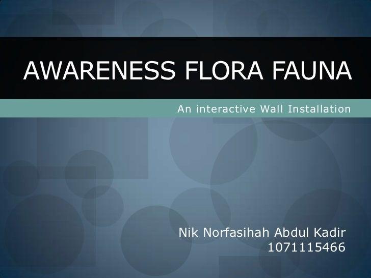 An interactive Wall Installation<br />AWARENESS FLORA FAUNA<br />NikNorfasihah Abdul Kadir<br />1071115466<br />