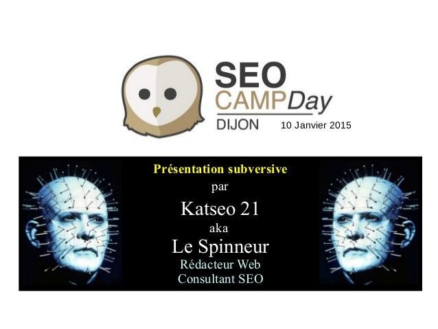 Présentation subversive par Katseo 21 aka Le Spinneur Rédacteur Web Consultant SEO 10 Janvier 2015