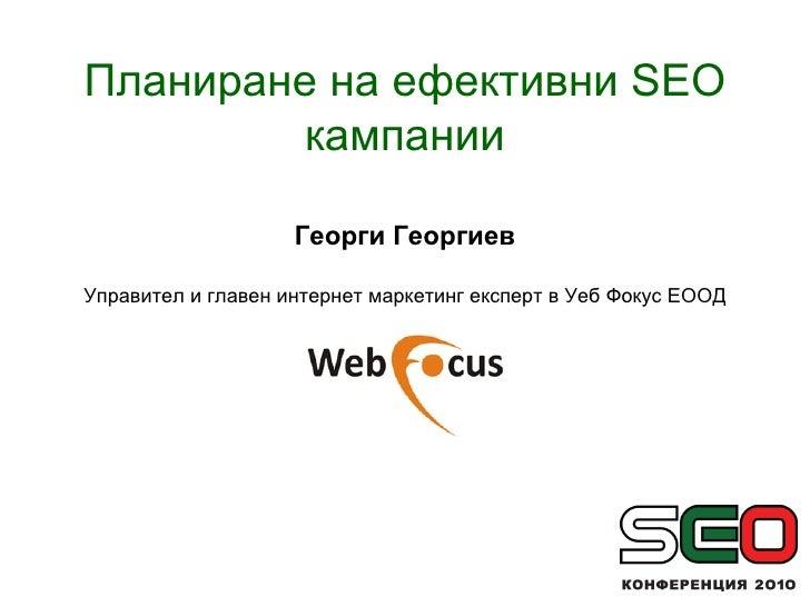Планиране на ефективни  SEO  кампании Георги Георгиев Управител и главен интернет маркетинг експерт в Уеб Фокус ЕООД