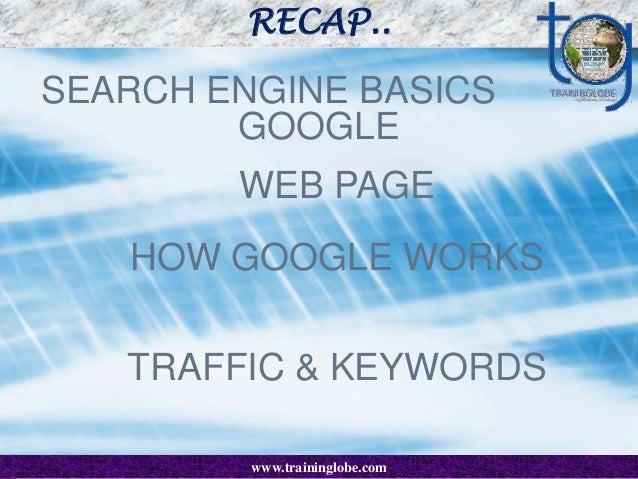 RECAP..  SEARCH ENGINE BASICS GOOGLE WEB PAGE HOW GOOGLE WORKS  TRAFFIC & KEYWORDS www.traininglobe.com