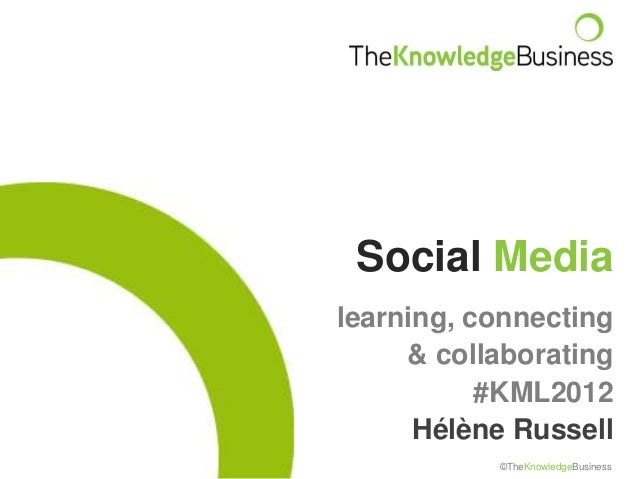 Social Medialearning, connecting     & collaborating           #KML2012      Hélène Russell           ©TheKnowledgeBusiness