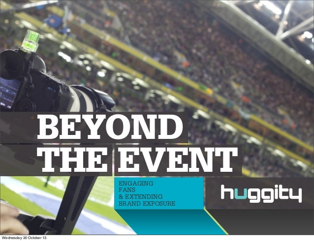BEYOND THE EVENT ENGAGING FANS & EXTENDING BRAND EXPOSURE  Wednesday 30 October 13