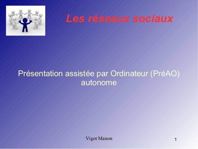 Les réseaux sociaux  Présentation assistée par Ordinateur (PréAO)  autonome  Vigot Manon 1