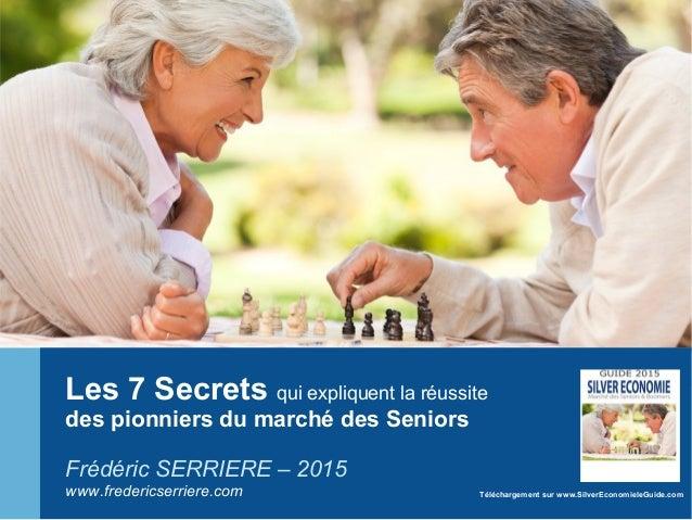 Les 7 Secrets qui expliquent la réussite des pionniers du marché des Seniors Frédéric SERRIERE – 2015 www.fredericserriere...