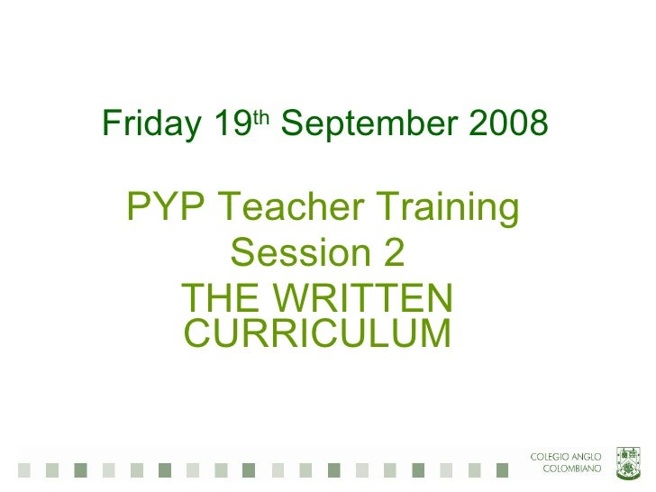Friday 19 th  September 2008 PYP Teacher Training Session 2 THE WRITTEN CURRICULUM
