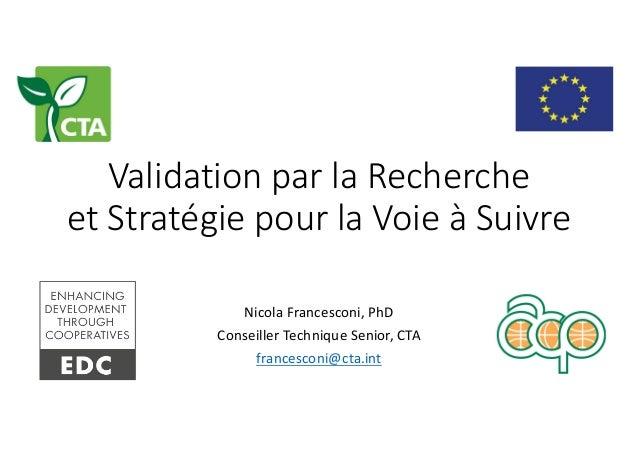 ValidationparlaRecherche etStratégiepourlaVoieàSuivre NicolaFrancesconi,PhD Conseiller Technique Senior,CTA fr...