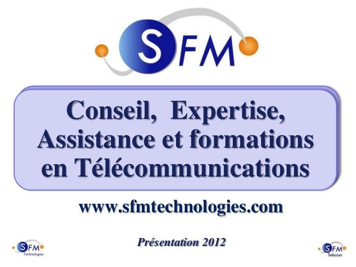 Conseil, Expertise,Assistance et formationsen Télécommunications   www.sfmtechnologies.com         Présentation 2012