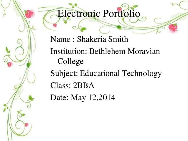 Electronic Portfolio Name : Shakeria Smith Institution: Bethlehem Moravian College Subject: Educational Technology Class: ...