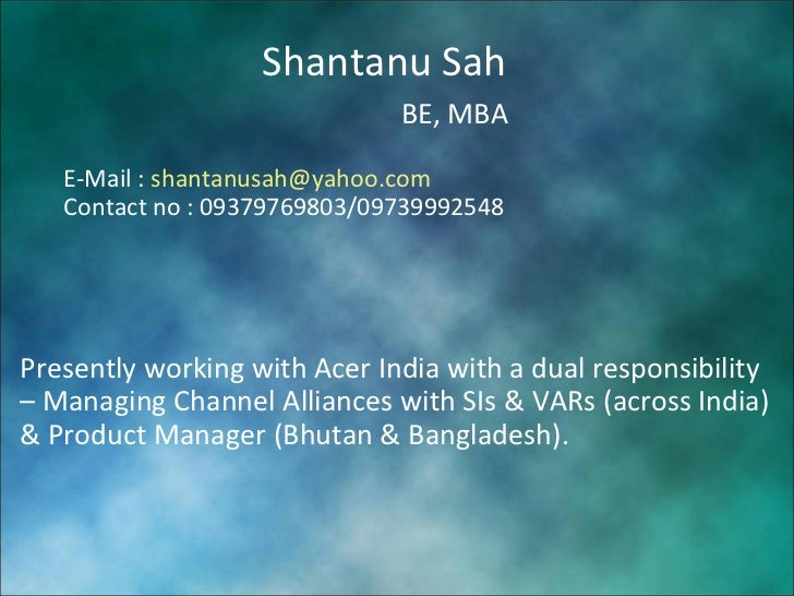 Shantanu Sah BE, MBA E-Mail :  [email_address] Contact no : 09379769803/09739992548 Presently working with Acer India with...