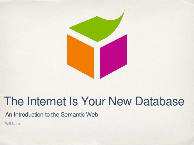 An Introduction to the Semantic Web Will Strinz The Internet Is Your New Database