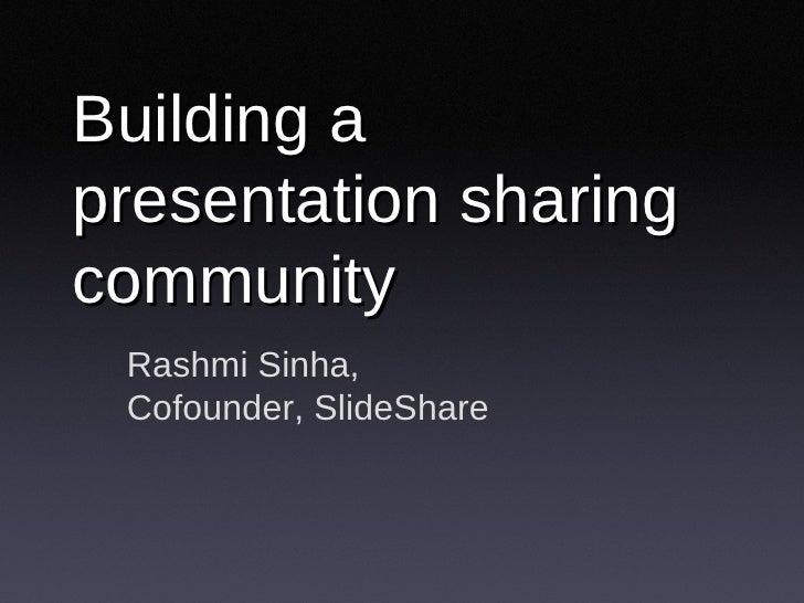 Building a presentation sharing community Rashmi Sinha, Cofounder, SlideShare