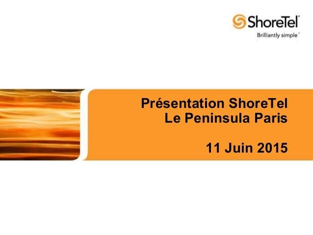 Présentation ShoreTel Le Peninsula Paris 11 Juin 2015