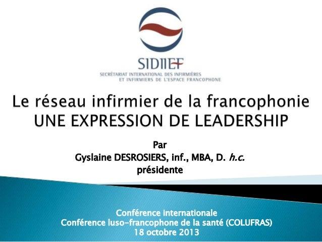 Par Gyslaine DESROSIERS, inf., MBA, D. h.c. présidente  Conférence internationale Conférence luso-francophone de la santé ...