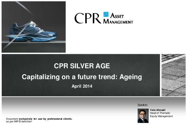 CPR SILVER AGE Capitalizing on a future trend: Ageing April 2014 Vafa Ahmadi Head of Thematic Equity Management Speaker: D...