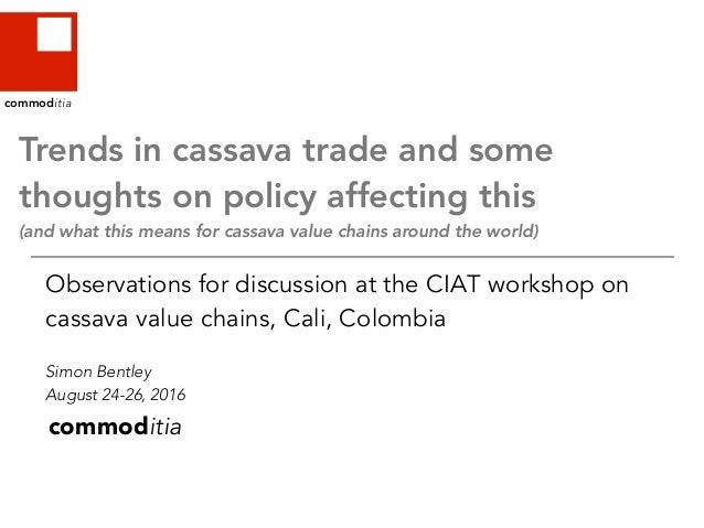 commoditia Observations for discussion at the CIAT workshop on cassava value chains, Cali, Colombia Simon Bentley August 2...