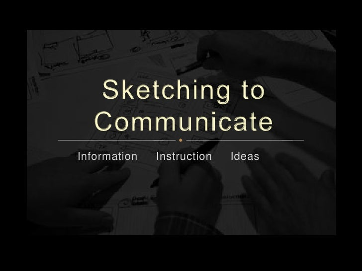 Sketching to Communicate<br />Information     Instruction     Ideas<br />