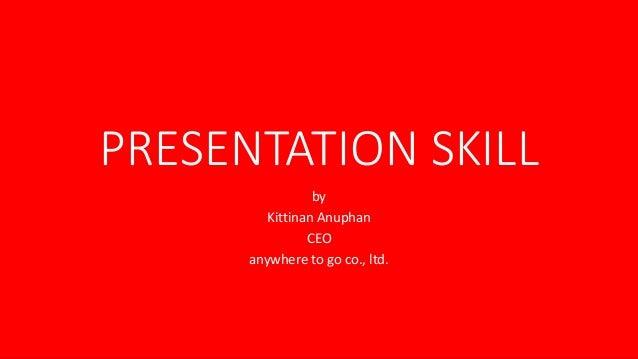 PRESENTATION SKILL by Kittinan Anuphan CEO anywhere to go co., ltd.