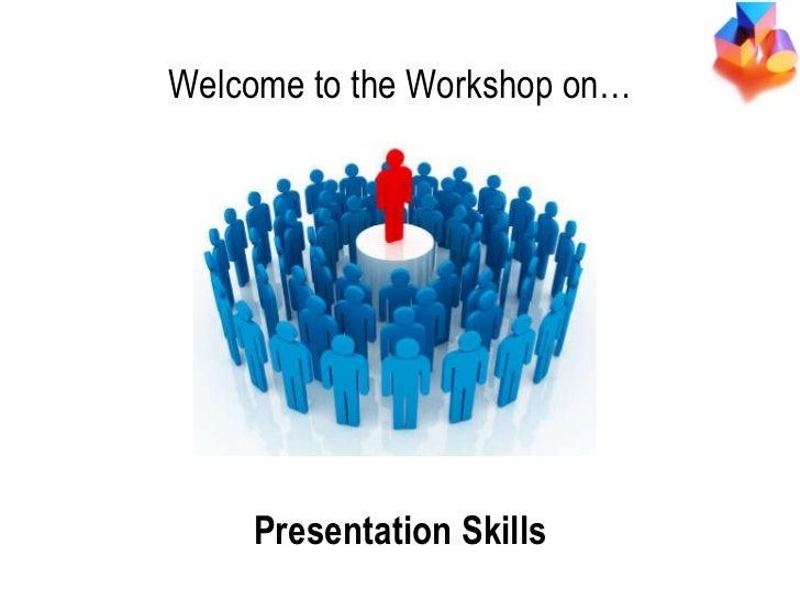 Presentation Skills Welcome to the Workshop on… Presentation Skills
