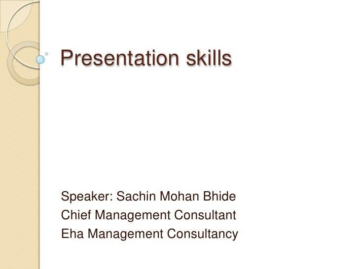 Presentation skillsSpeaker: Sachin Mohan BhideChief Management ConsultantEha Management Consultancy