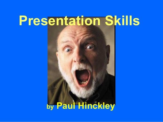 Presentation Skills    by   Paul Hinckley