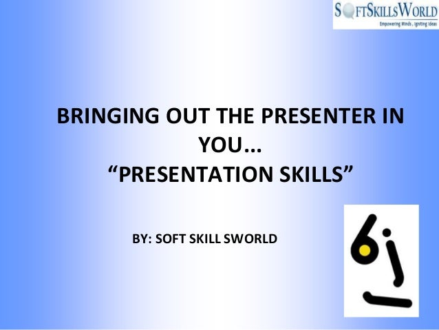 "BRINGING OUT THE PRESENTER IN           YOU...    ""PRESENTATION SKILLS""      BY: SOFT SKILL SWORLD"