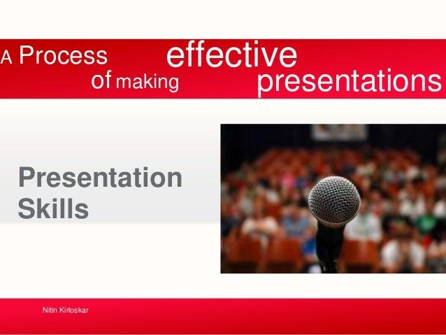A Process Presentation Skills Nitin Kirloskar of making presentations effective