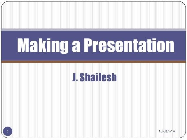 Making a Presentation J. Shailesh  1  10-Jan-14