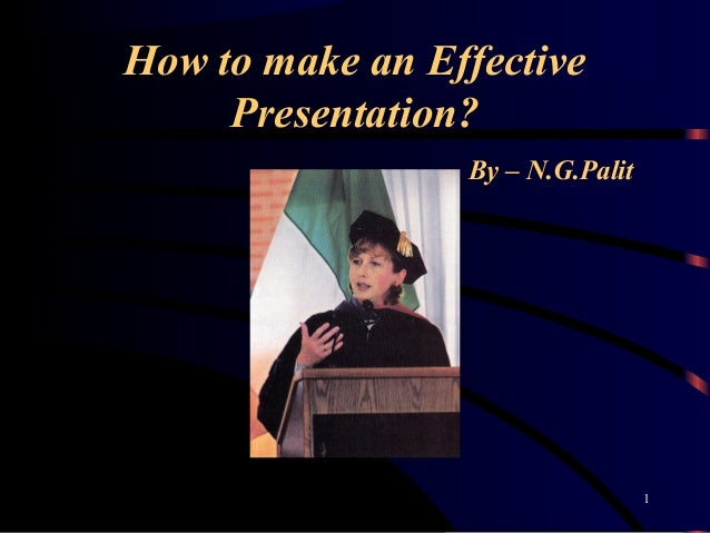 How to make an Effective Presentation? By – N.G.Palit 1