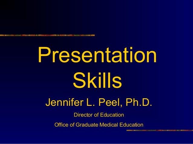 Presentation Skills Jennifer L. Peel, Ph.D. Director of Education Office of Graduate Medical Education