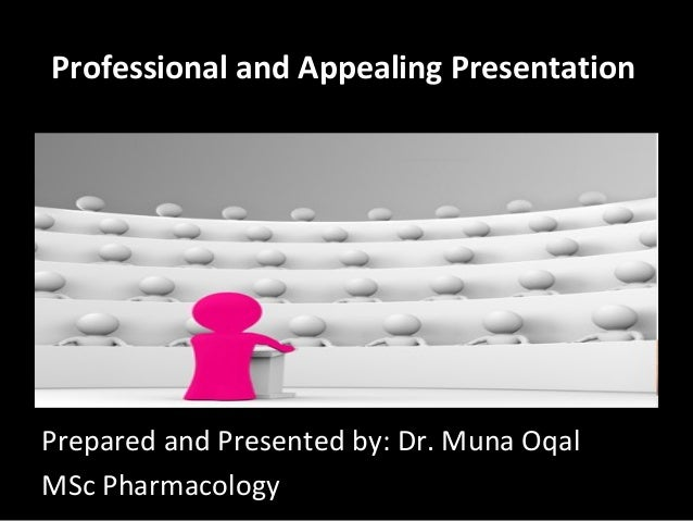 Professional and Appealing Presentation Prepared and Presented by: Dr. Muna Oqal MSc Pharmacology