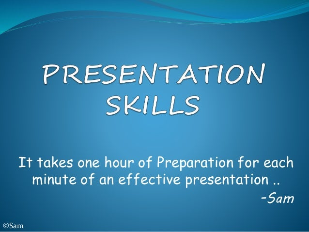 It takes one hour of Preparation for each minute of an effective presentation .. -Sam ©Sam