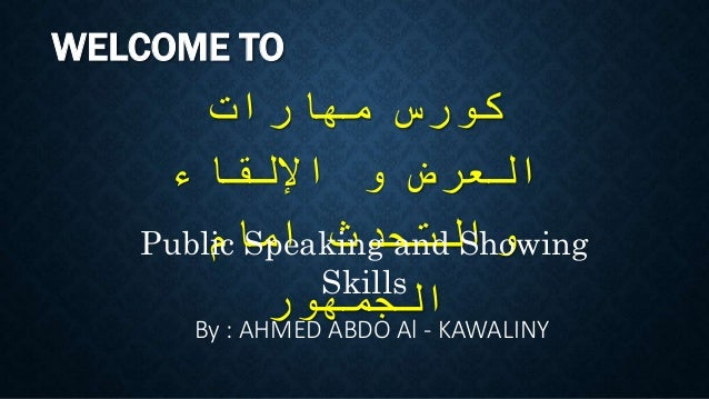 WELCOME TO مهارات كورس اإللقاء و العرض والتحدثامام الجمهور Public Speaking and Showing Skills By : AHMED A...