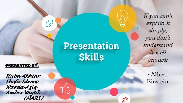 Presentation Skills If you can't explain it simply, you don't understand it well enough ~Albert Einstein Presented by: Hub...