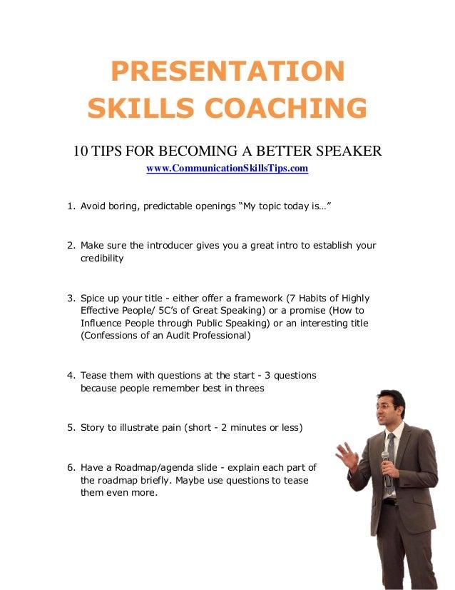 PRESENTATION    SKILLS COACHING 10 TIPS FOR BECOMING A BETTER SPEAKER                  www.CommunicationSkillsTips.com1. A...