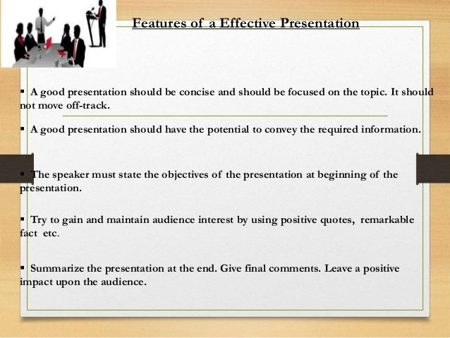 Features Of Good / Effective Presenter  Focused  Organized  Subject knowledge  Delivery skills  Patience  Confident ...