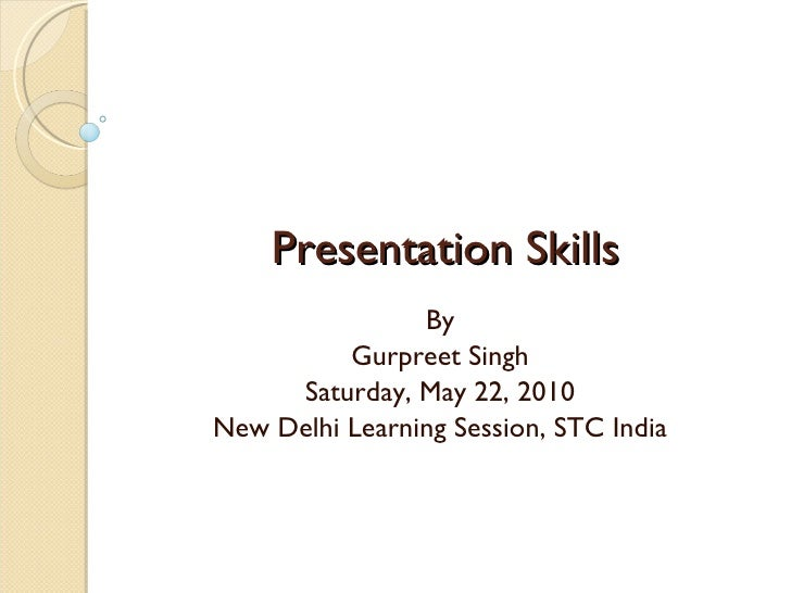 Presentation Skills By Gurpreet Singh Saturday, May 22, 2010 New Delhi Learning Session, STC India