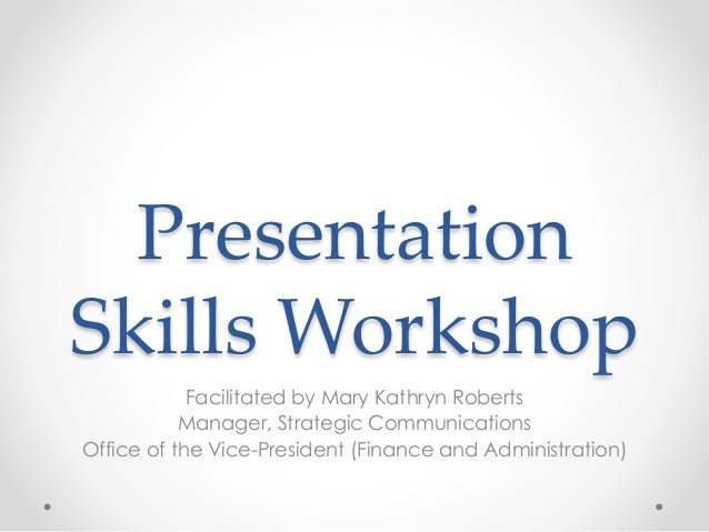 Presentation Skills Workshop Facilitated by Mary Kathryn Roberts Manager, Strategic Communications Office of the Vice-Pres...