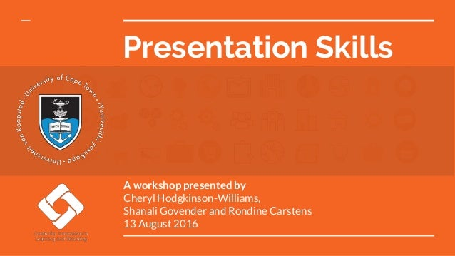 Presentation Skills A workshop presented by Cheryl Hodgkinson-Williams, Shanali Govender and Rondine Carstens 13 August 20...