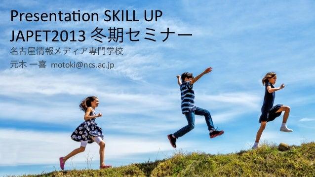 Presenta(on*SKILL*UP* JAPET2013*冬期セミナー* 名古屋情報メディア専門学校* 元木*一喜**motoki@ncs.ac.jp*