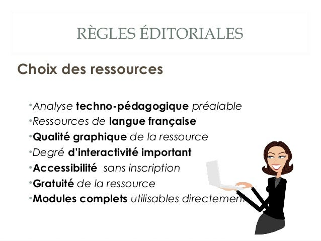 RÈGLES ÉDITORIALES Choix des ressources •Analyse techno-pédagogique préalable •Ressources de langue française •Qualité gra...