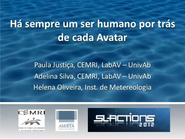 Há sempre um ser humano por trás         de cada Avatar    Paula Justiça, CEMRI, LabAV – UnivAb    Adelina Silva, CEMRI, L...
