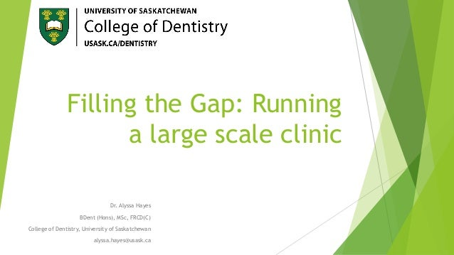 Filling the Gap: Running a large scale clinic Dr. Alyssa Hayes BDent (Hons), MSc, FRCD(C) College of Dentistry, University...