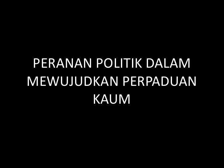 PERANAN POLITIK DALAMMEWUJUDKAN PERPADUAN       KAUM